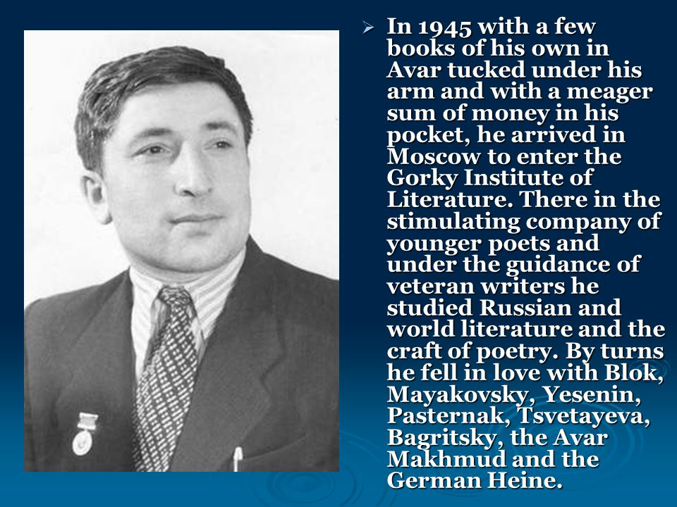  In 1945 with a few books of his own in Avar tucked under his arm and with a meager sum of money in his pocket, he arrived in Moscow to enter the Gorky Institute of Literature.