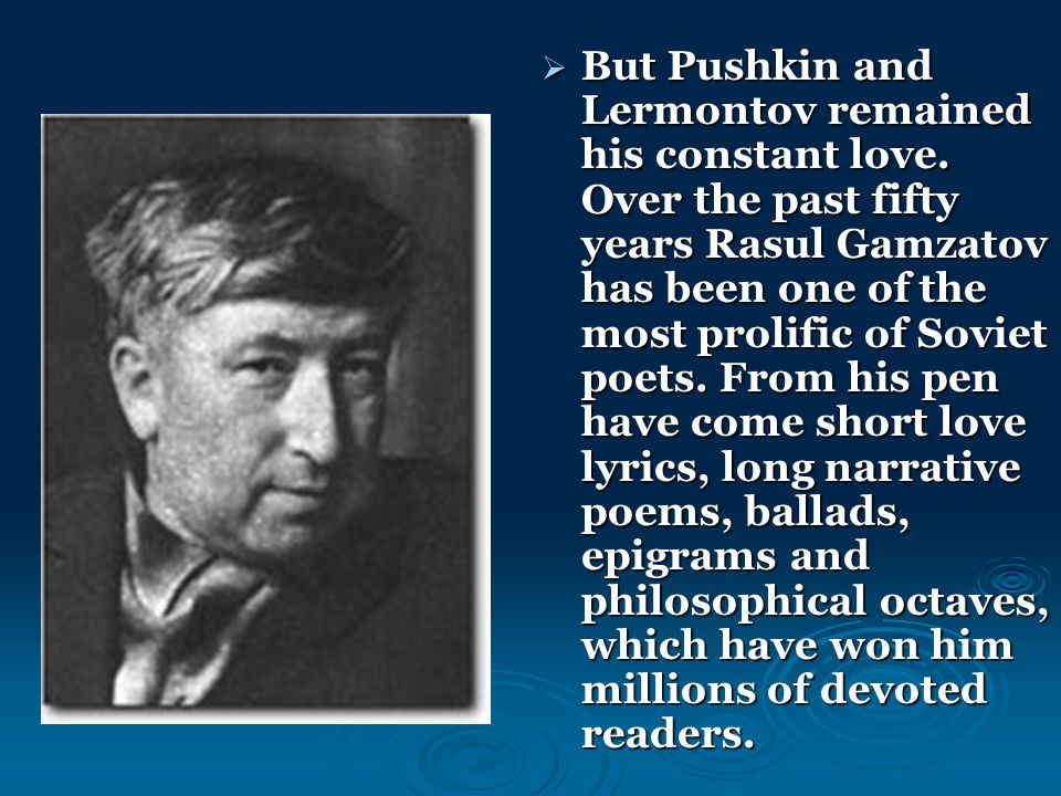  But Pushkin and Lermontov remained his constant love. Over the past fifty years Rasul Gamzatov has been one of the most prolific of Soviet poets. Fr