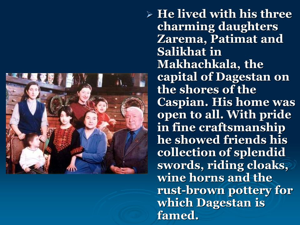 He lived with his three charming daughters Zarema, Patimat and Salikhat in Makhachkala, the capital of Dagestan on the shores of the Caspian.