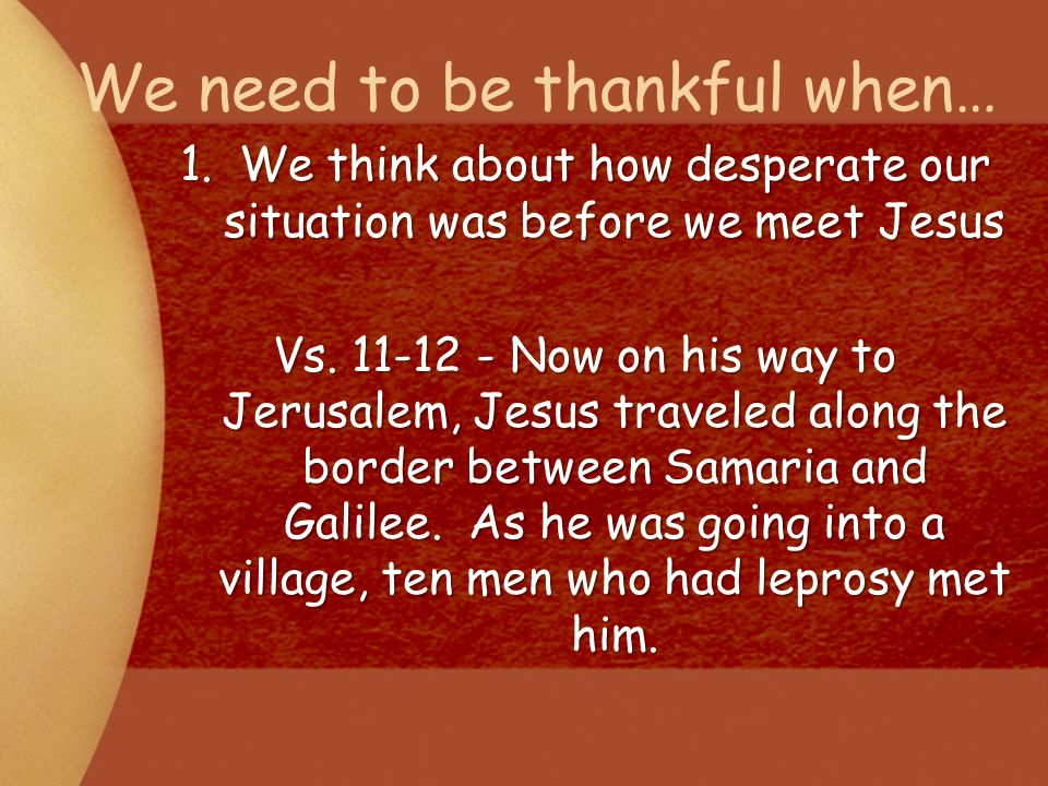 We need to be thankful when… 1.We think about how desperate our situation was before we meet Jesus Vs. 11-12 - Now on his way to Jerusalem, Jesus trav