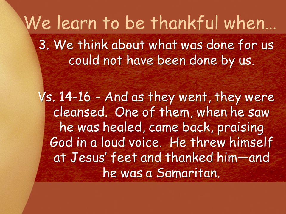 We learn to be thankful when… 3. We think about what was done for us could not have been done by us. Vs. 14-16 - And as they went, they were cleansed.