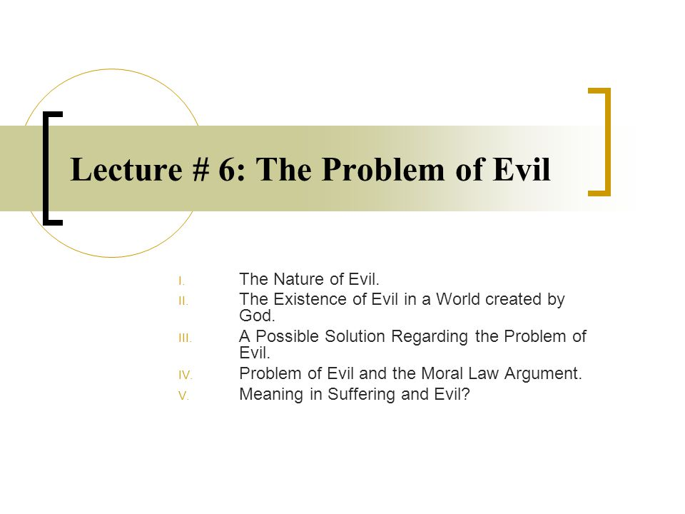 Lecture # 6: The Problem of Evil I. The Nature of Evil.
