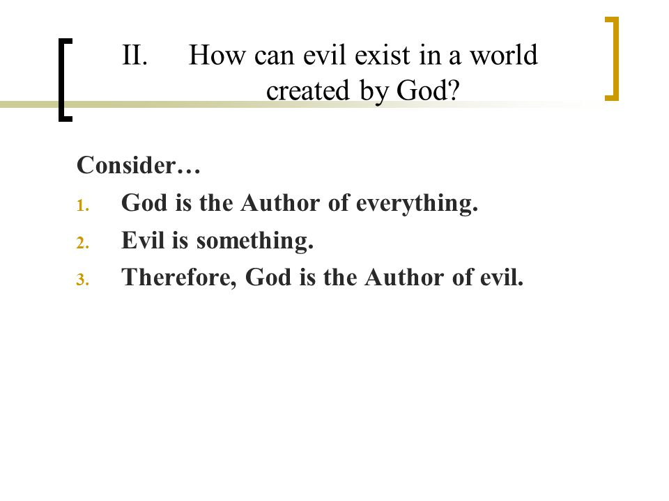 II.How can evil exist in a world created by God. Consider… 1.