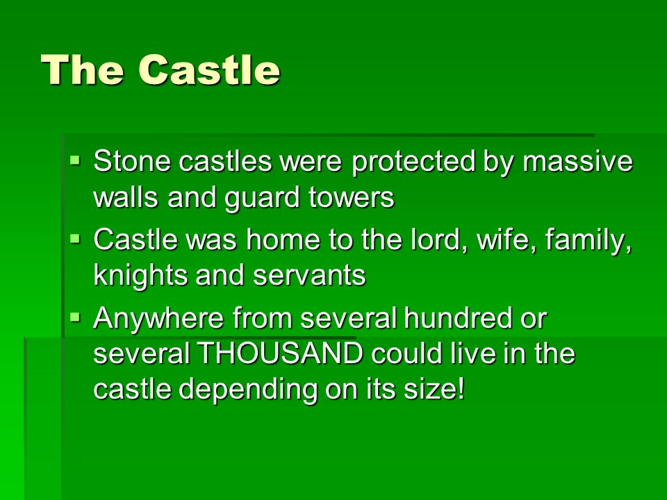 The Castle  Stone castles were protected by massive walls and guard towers  Castle was home to the lord, wife, family, knights and servants  Anywhe