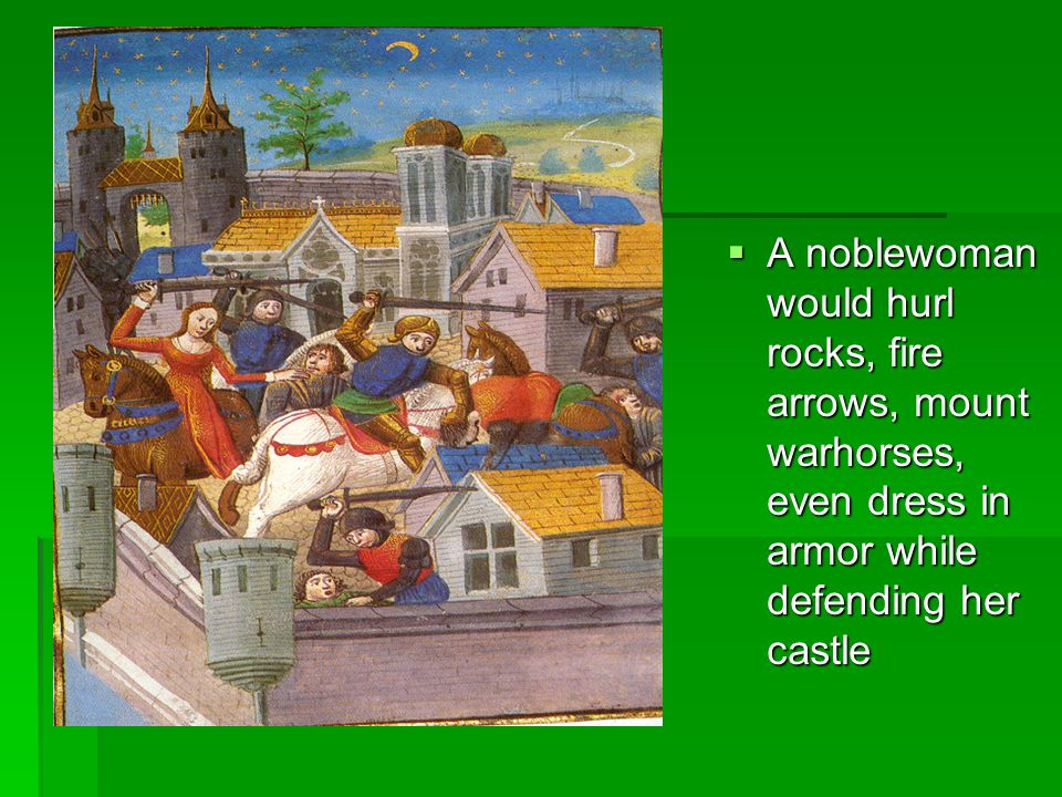 A noblewoman would hurl rocks, fire arrows, mount warhorses, even dress in armor while defending her castle