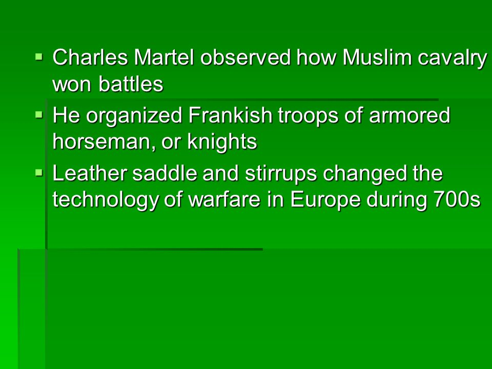  Charles Martel observed how Muslim cavalry won battles  He organized Frankish troops of armored horseman, or knights  Leather saddle and stirrups