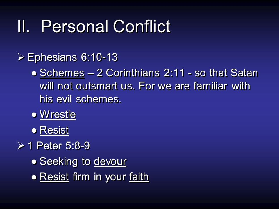 II. Personal Conflict  Ephesians 6:10-13 ●Schemes – 2 Corinthians 2:11 - so that Satan will not outsmart us. For we are familiar with his evil scheme