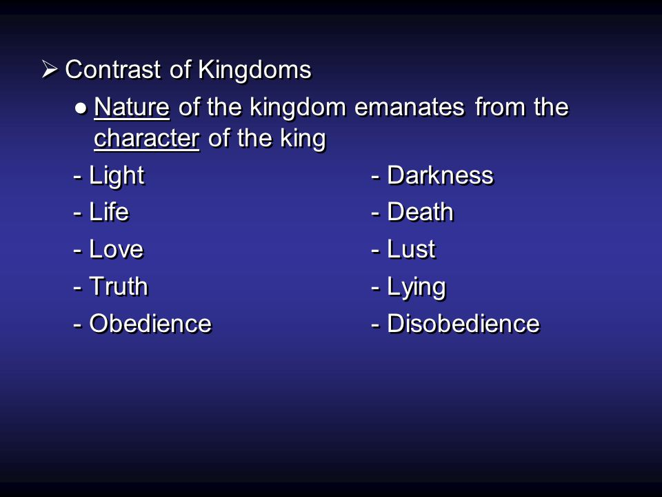  Contrast of Kingdoms ●Nature of the kingdom emanates from the character of the king - Light- Darkness - Life- Death - Love- Lust - Truth- Lying - Obedience- Disobedience  Contrast of Kingdoms ●Nature of the kingdom emanates from the character of the king - Light- Darkness - Life- Death - Love- Lust - Truth- Lying - Obedience- Disobedience