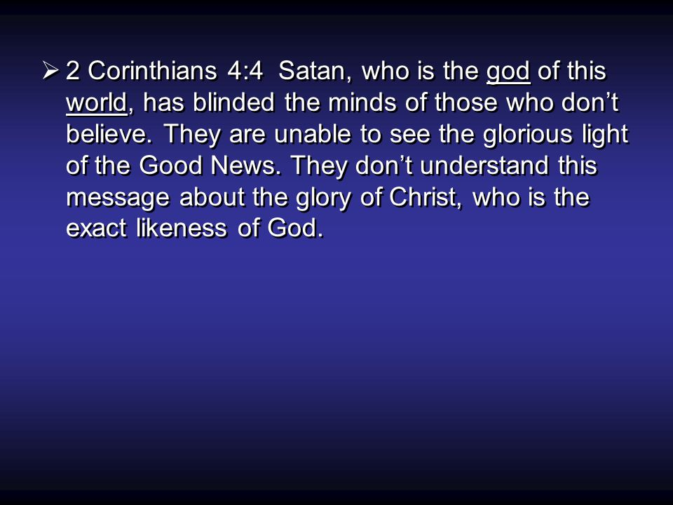  2 Corinthians 4:4 Satan, who is the god of this world, has blinded the minds of those who don't believe.