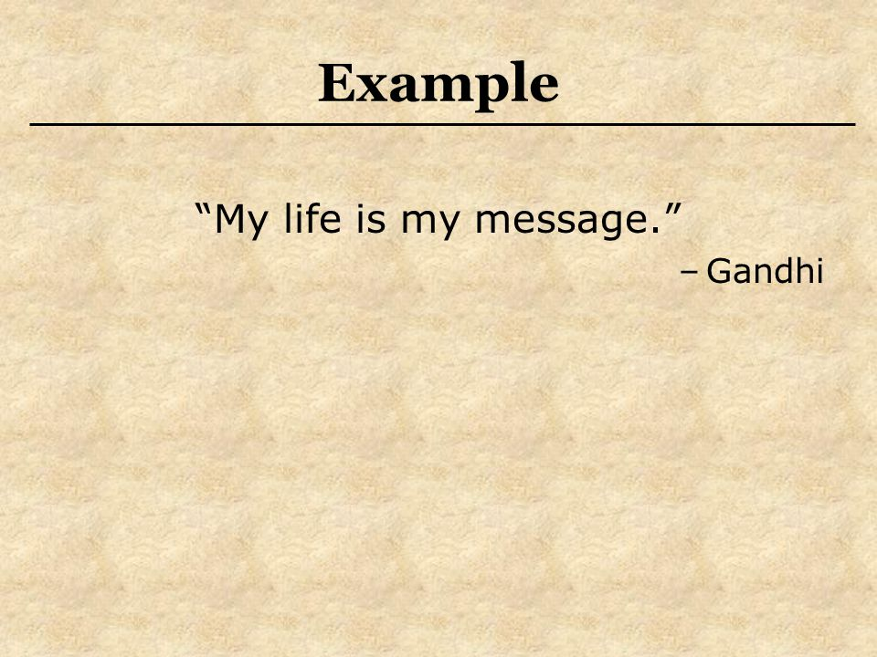 Example My life is my message. –Gandhi