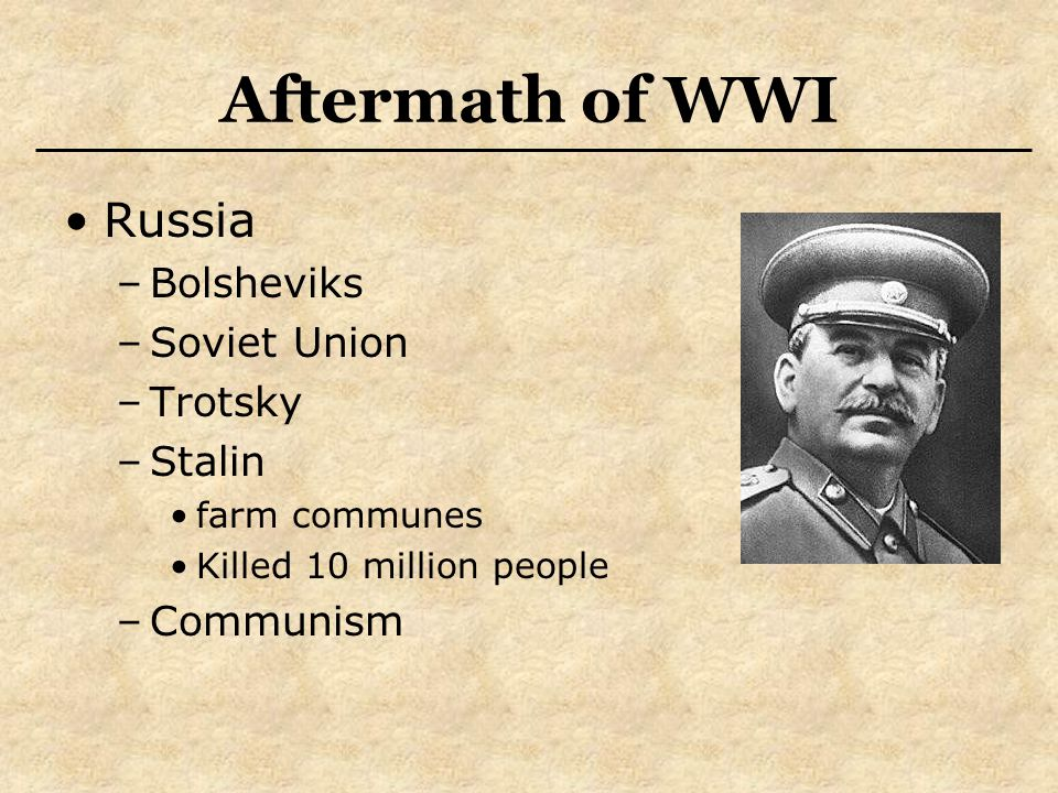 Aftermath of WWI Russia –Bolsheviks –Soviet Union –Trotsky –Stalin farm communes Killed 10 million people –Communism
