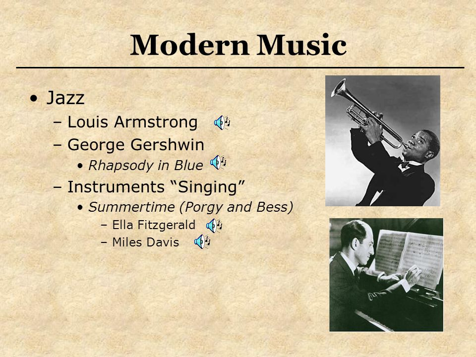 Modern Music Jazz –Louis Armstrong –George Gershwin Rhapsody in Blue –Instruments Singing Summertime (Porgy and Bess) –Ella Fitzgerald –Miles Davis