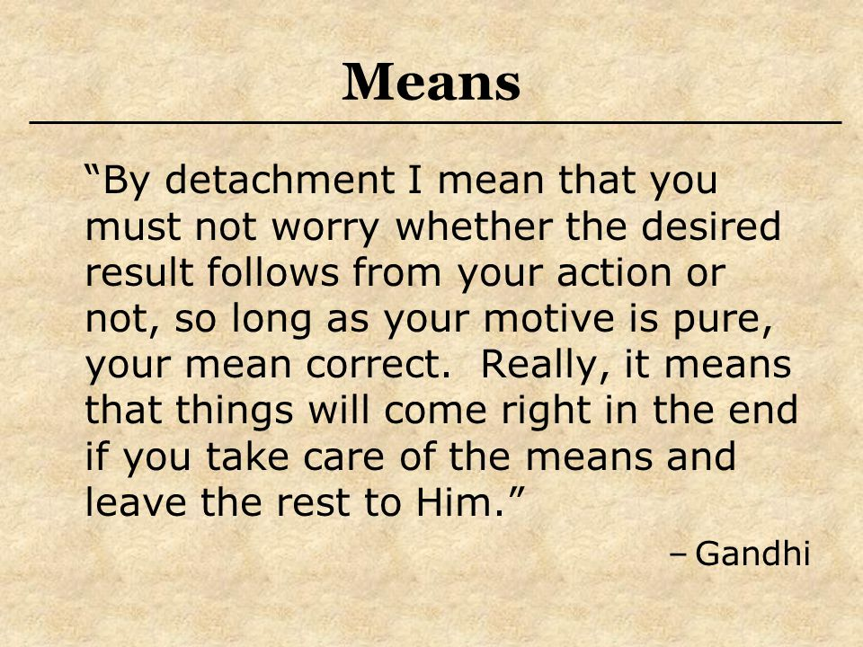 Means By detachment I mean that you must not worry whether the desired result follows from your action or not, so long as your motive is pure, your mean correct.
