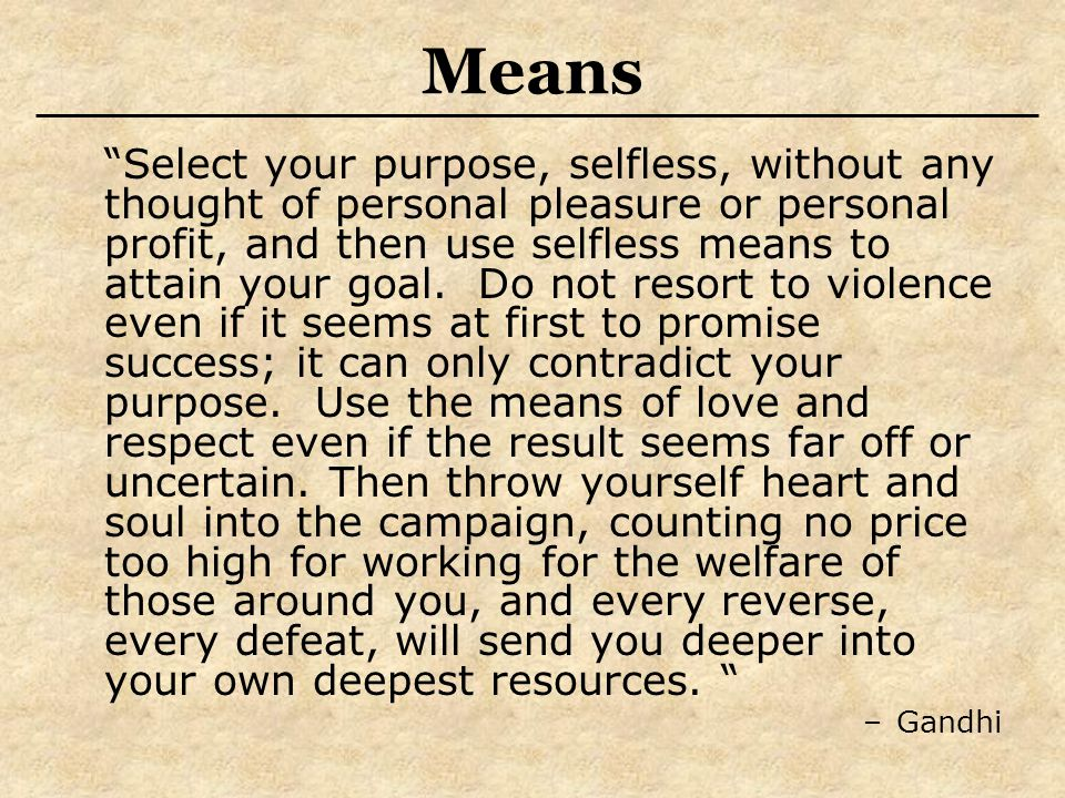 Means Select your purpose, selfless, without any thought of personal pleasure or personal profit, and then use selfless means to attain your goal.