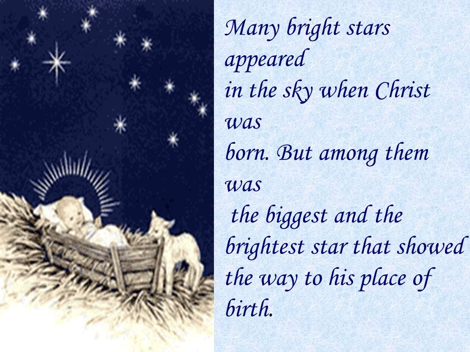 Many bright stars appeared in the sky when Christ was born. But among them was the biggest and the brightest star that showed the way to his place of