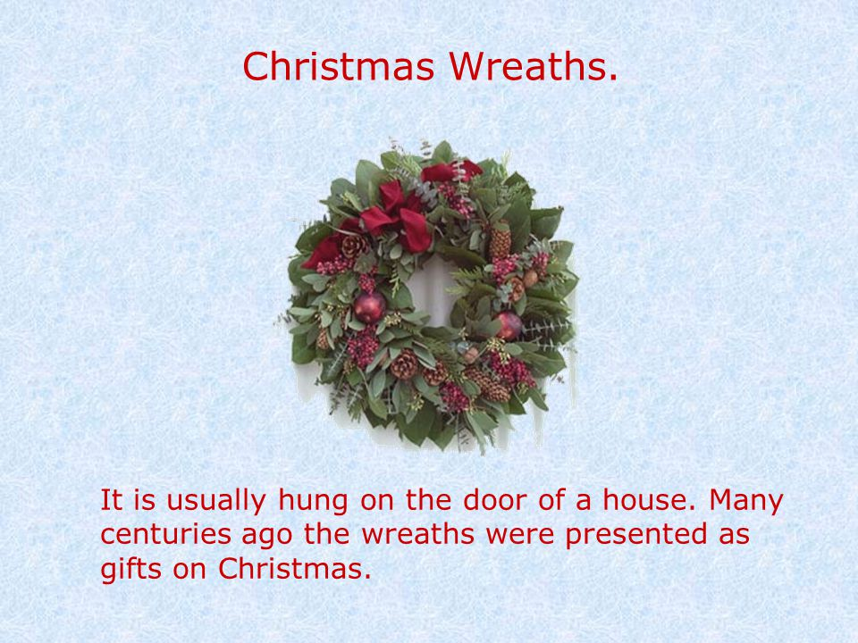 Christmas Wreaths. It is usually hung on the door of a house. Many centuries ago the wreaths were presented as gifts on Christmas.