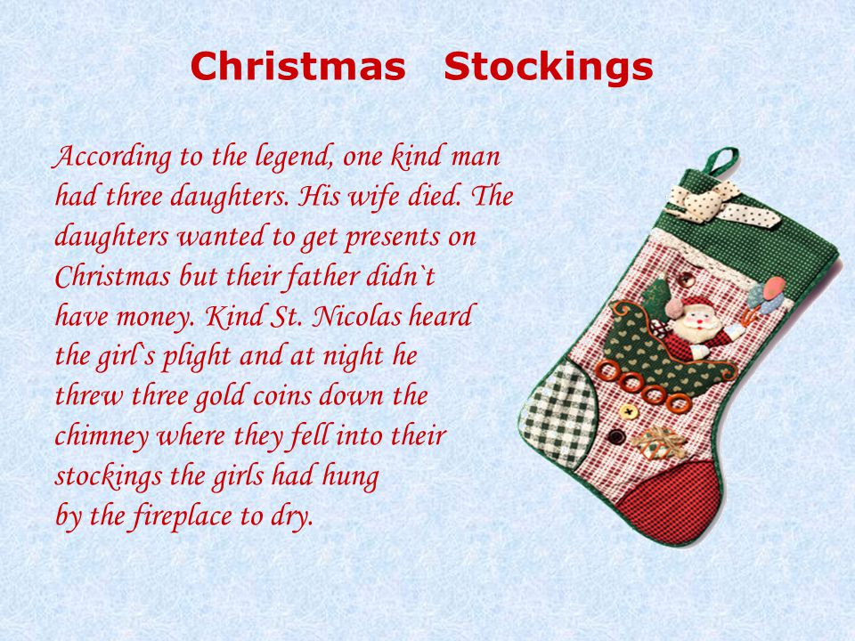 Christmas Stockings According to the legend, one kind man had three daughters. His wife died. The daughters wanted to get presents on Christmas but th