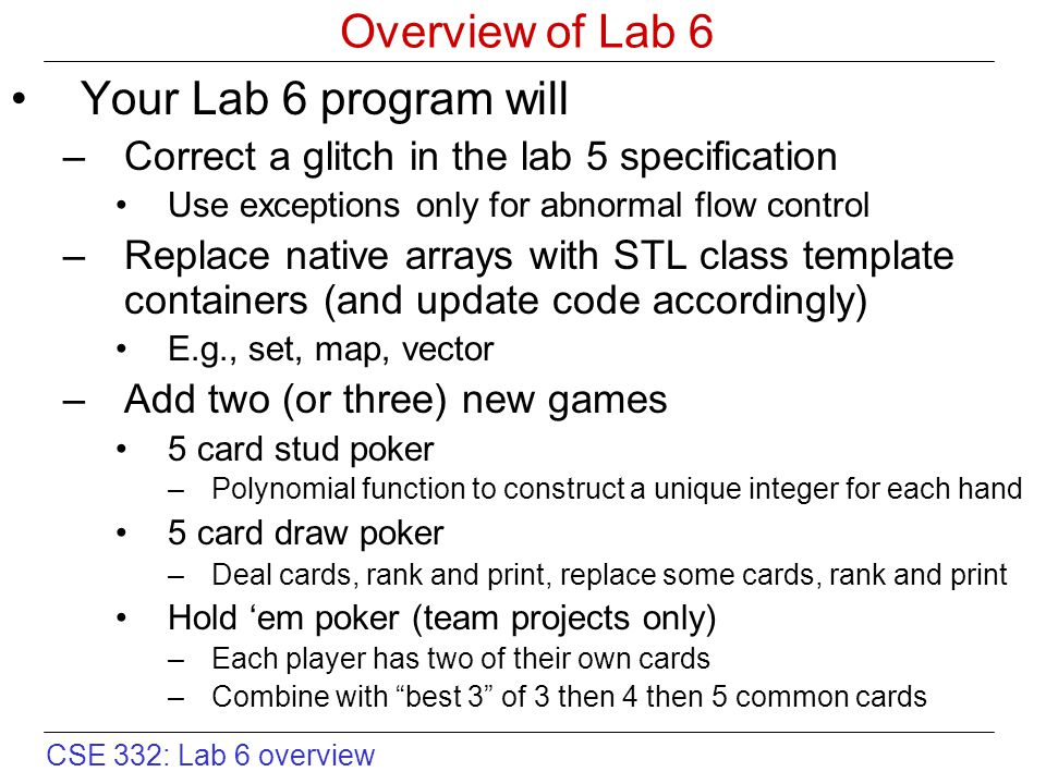 CSE 332: Lab 6 overview Overview of Lab 6 Your Lab 6 program will –Correct a glitch in the lab 5 specification Use exceptions only for abnormal flow control –Replace native arrays with STL class template containers (and update code accordingly) E.g., set, map, vector –Add two (or three) new games 5 card stud poker –Polynomial function to construct a unique integer for each hand 5 card draw poker –Deal cards, rank and print, replace some cards, rank and print Hold 'em poker (team projects only) –Each player has two of their own cards –Combine with best 3 of 3 then 4 then 5 common cards