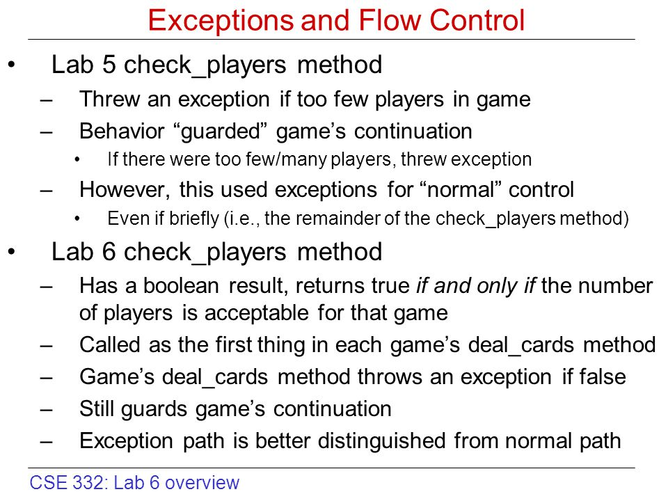 CSE 332: Lab 6 overview Exceptions and Flow Control Lab 5 check_players method –Threw an exception if too few players in game –Behavior guarded game's continuation If there were too few/many players, threw exception –However, this used exceptions for normal control Even if briefly (i.e., the remainder of the check_players method) Lab 6 check_players method –Has a boolean result, returns true if and only if the number of players is acceptable for that game –Called as the first thing in each game's deal_cards method –Game's deal_cards method throws an exception if false –Still guards game's continuation –Exception path is better distinguished from normal path