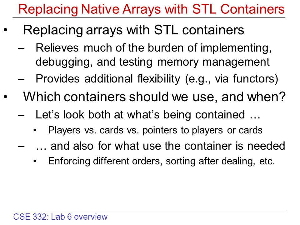 CSE 332: Lab 6 overview Replacing Native Arrays with STL Containers Replacing arrays with STL containers –Relieves much of the burden of implementing, debugging, and testing memory management –Provides additional flexibility (e.g., via functors) Which containers should we use, and when.