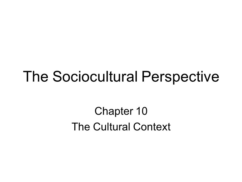 The Sociocultural Perspective Chapter 10 The Cultural Context