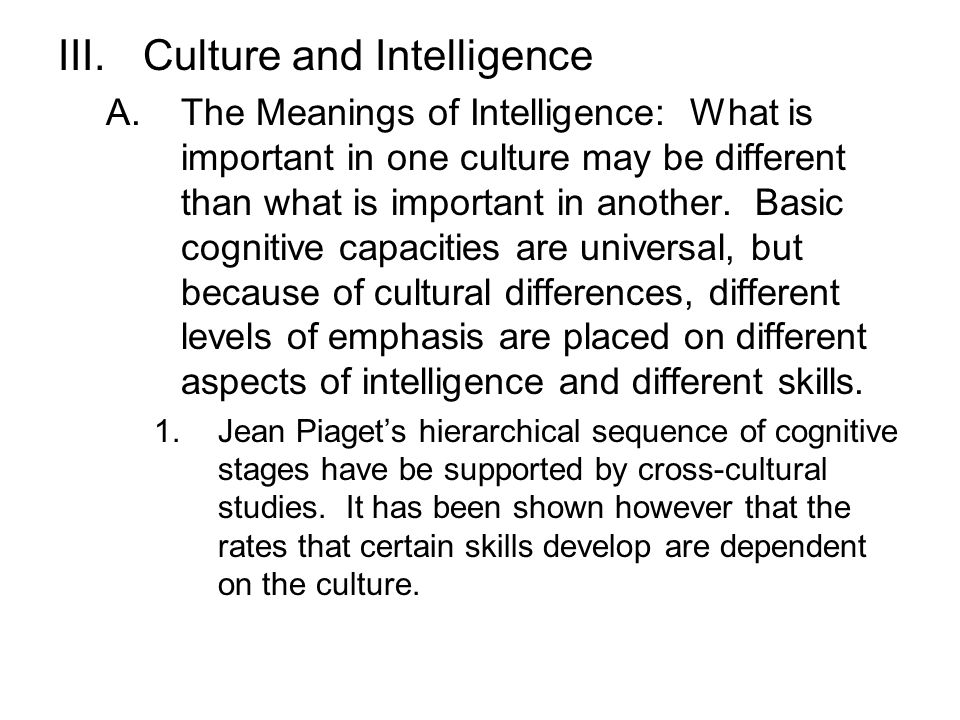 III.Culture and Intelligence A.The Meanings of Intelligence: What is important in one culture may be different than what is important in another. Basi