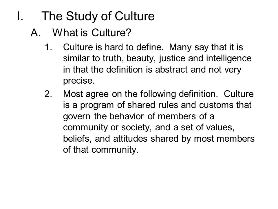 I.The Study of Culture A.What is Culture? 1.Culture is hard to define. Many say that it is similar to truth, beauty, justice and intelligence in that