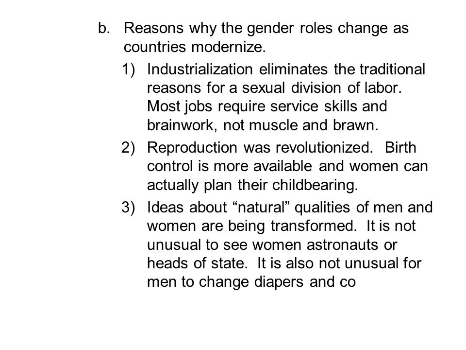 b.Reasons why the gender roles change as countries modernize. 1)Industrialization eliminates the traditional reasons for a sexual division of labor. M