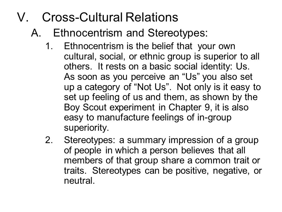 V.Cross-Cultural Relations A.Ethnocentrism and Stereotypes: 1.Ethnocentrism is the belief that your own cultural, social, or ethnic group is superior