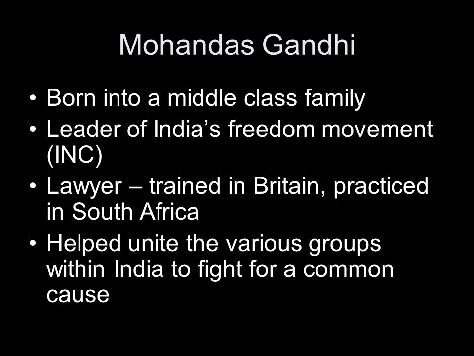 Mohandas Gandhi Born into a middle class family Leader of India's freedom movement (INC) Lawyer – trained in Britain, practiced in South Africa Helped unite the various groups within India to fight for a common cause