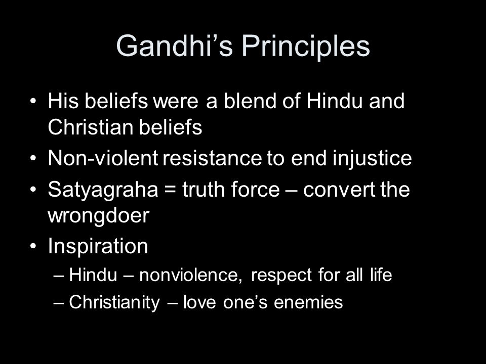 Gandhi's Principles His beliefs were a blend of Hindu and Christian beliefs Non-violent resistance to end injustice Satyagraha = truth force – convert the wrongdoer Inspiration –Hindu – nonviolence, respect for all life –Christianity – love one's enemies