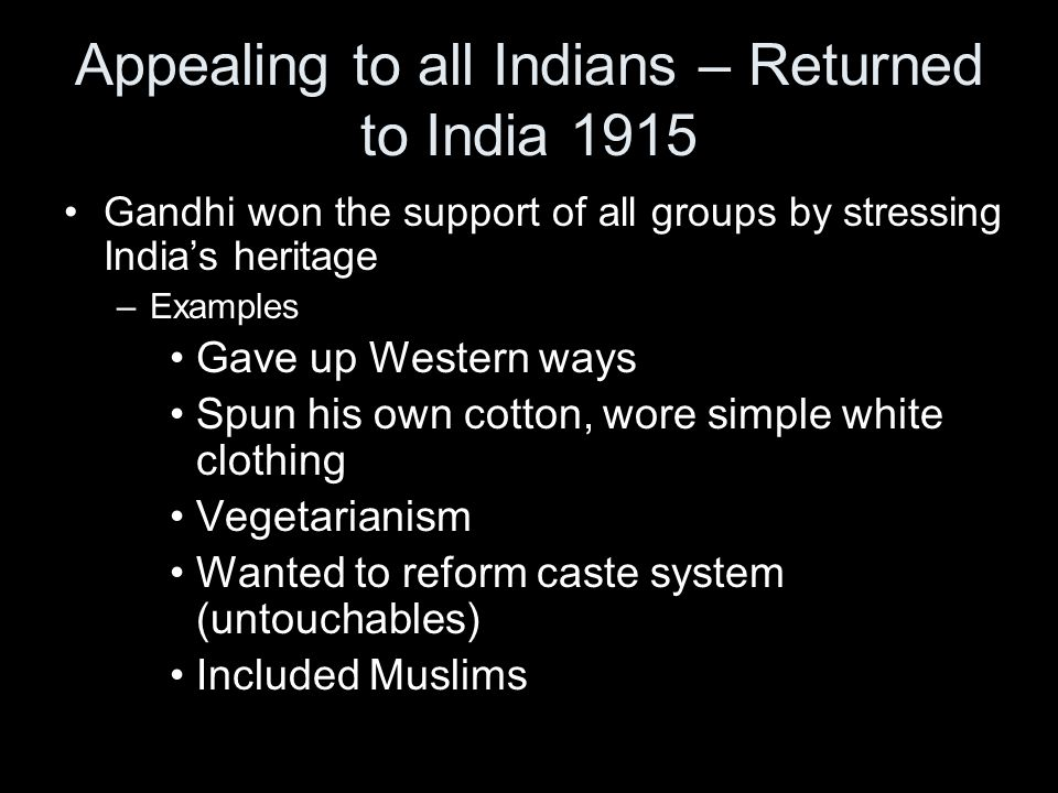 Appealing to all Indians – Returned to India 1915 Gandhi won the support of all groups by stressing India's heritage –Examples Gave up Western ways Spun his own cotton, wore simple white clothing Vegetarianism Wanted to reform caste system (untouchables) Included Muslims