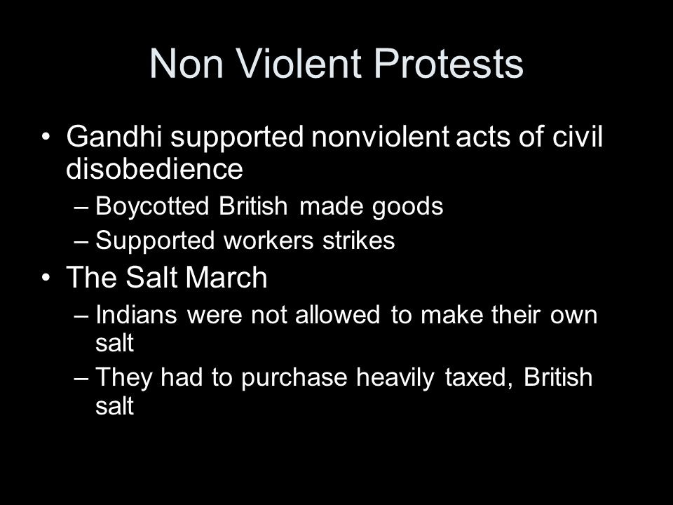 Non Violent Protests Gandhi supported nonviolent acts of civil disobedience –Boycotted British made goods –Supported workers strikes The Salt March –Indians were not allowed to make their own salt –They had to purchase heavily taxed, British salt