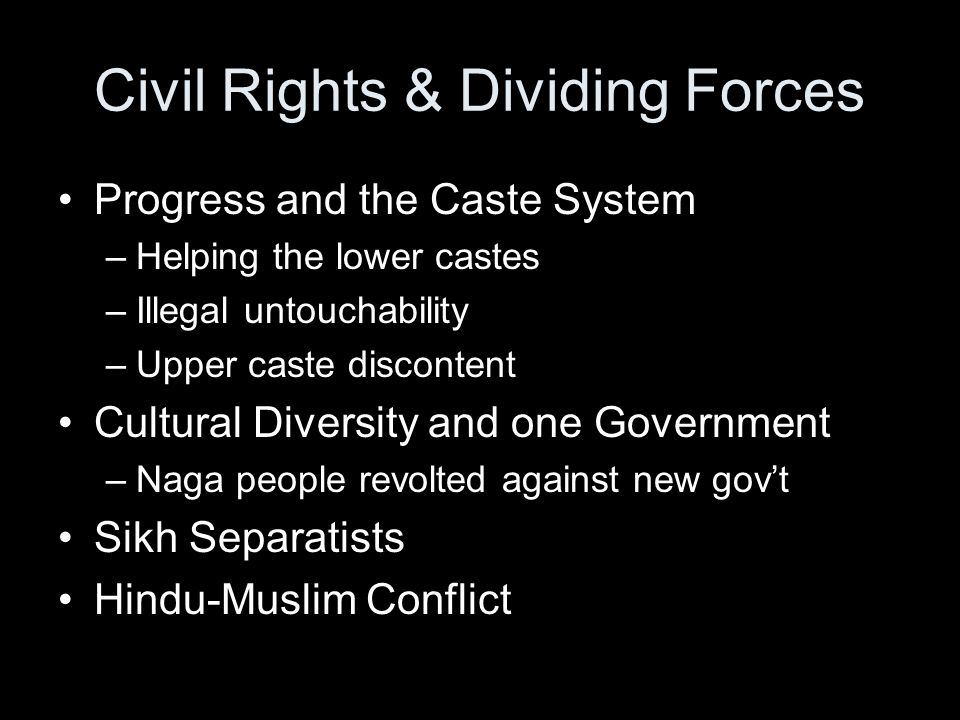 Civil Rights & Dividing Forces Progress and the Caste System –Helping the lower castes –Illegal untouchability –Upper caste discontent Cultural Diversity and one Government –Naga people revolted against new gov't Sikh Separatists Hindu-Muslim Conflict