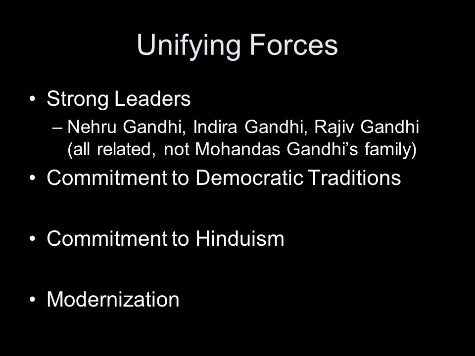 Unifying Forces Strong Leaders –Nehru Gandhi, Indira Gandhi, Rajiv Gandhi (all related, not Mohandas Gandhi's family) Commitment to Democratic Traditions Commitment to Hinduism Modernization