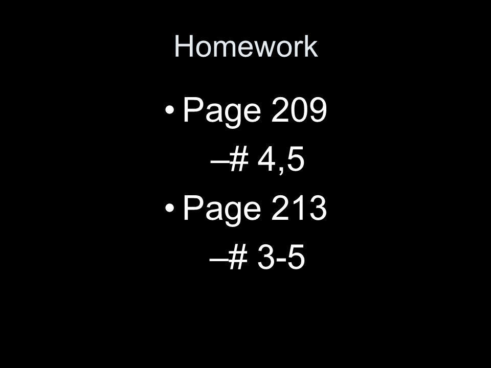 Homework Page 209 –# 4,5 Page 213 –# 3-5