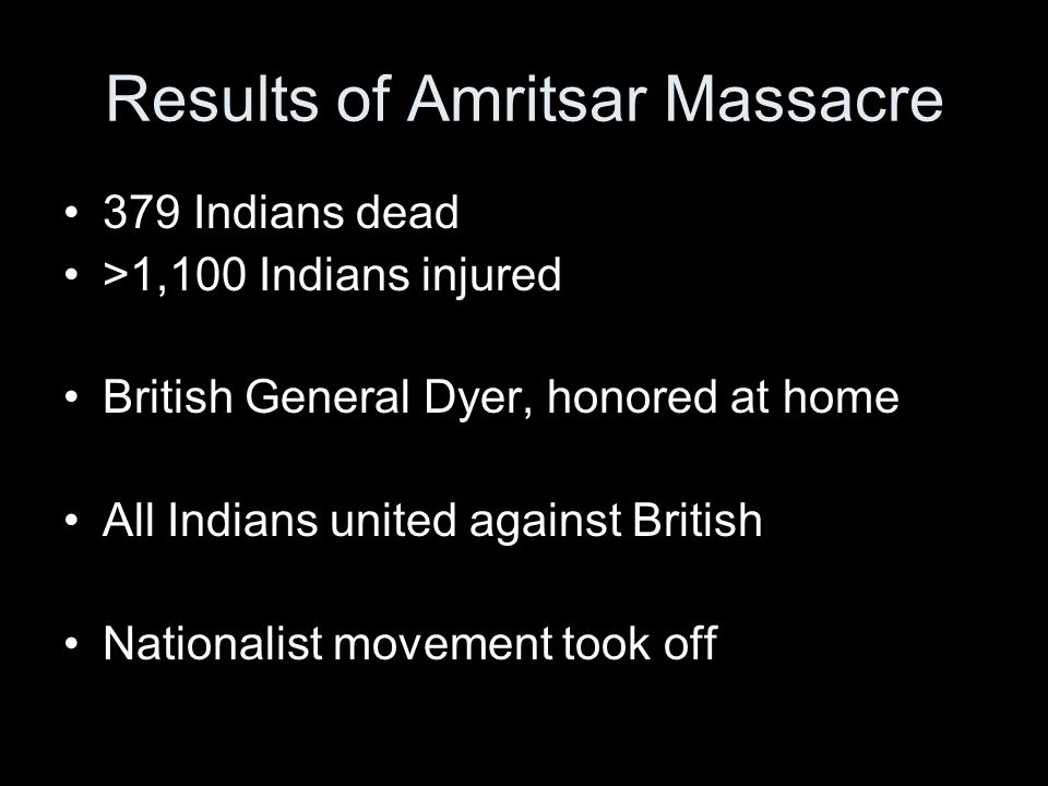 Results of Amritsar Massacre 379 Indians dead >1,100 Indians injured British General Dyer, honored at home All Indians united against British Nationalist movement took off