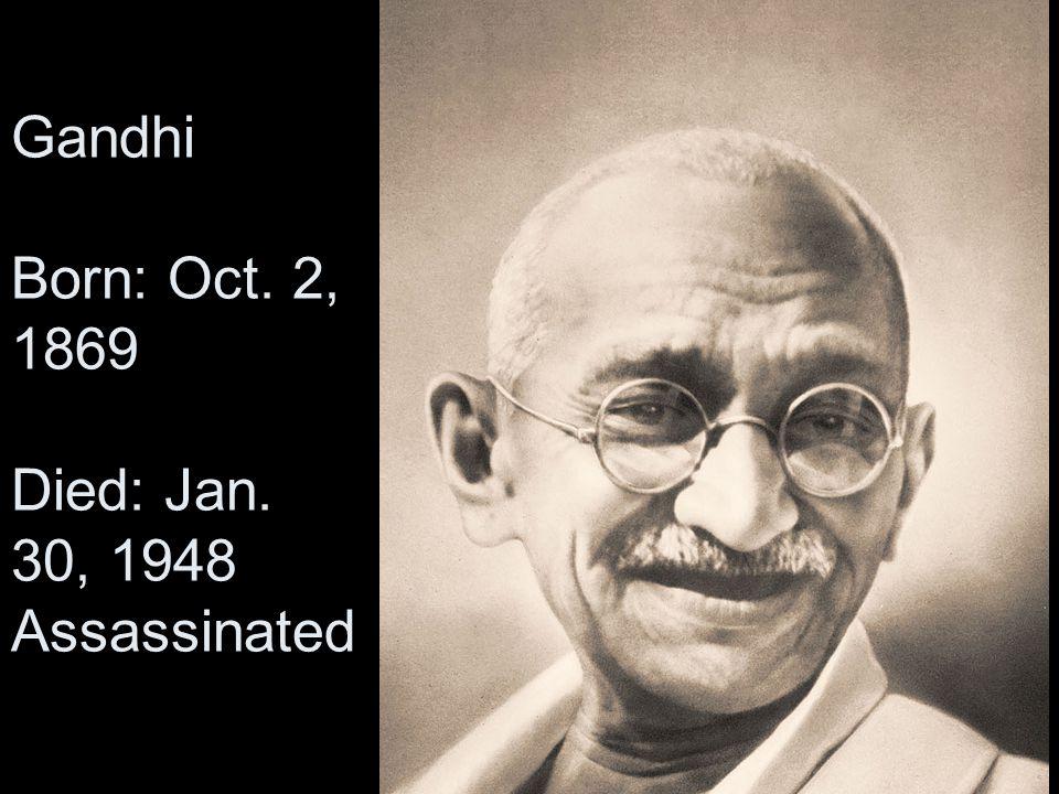 Gandhi Born: Oct. 2, 1869 Died: Jan. 30, 1948 Assassinated