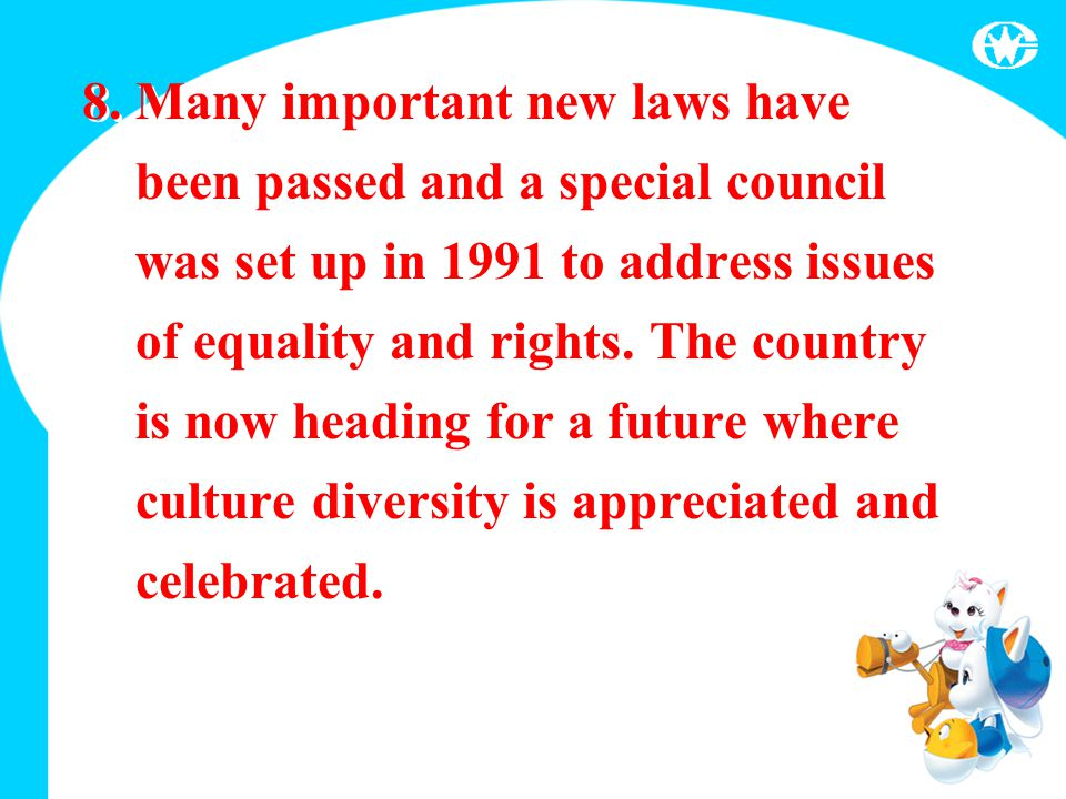 8. Many important new laws have been passed and a special council was set up in 1991 to address issues of equality and rights. The country is now head