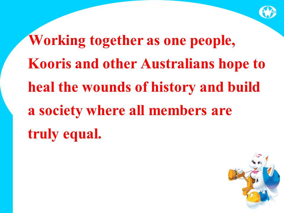Working together as one people, Kooris and other Australians hope to heal the wounds of history and build a society where all members are truly equal.