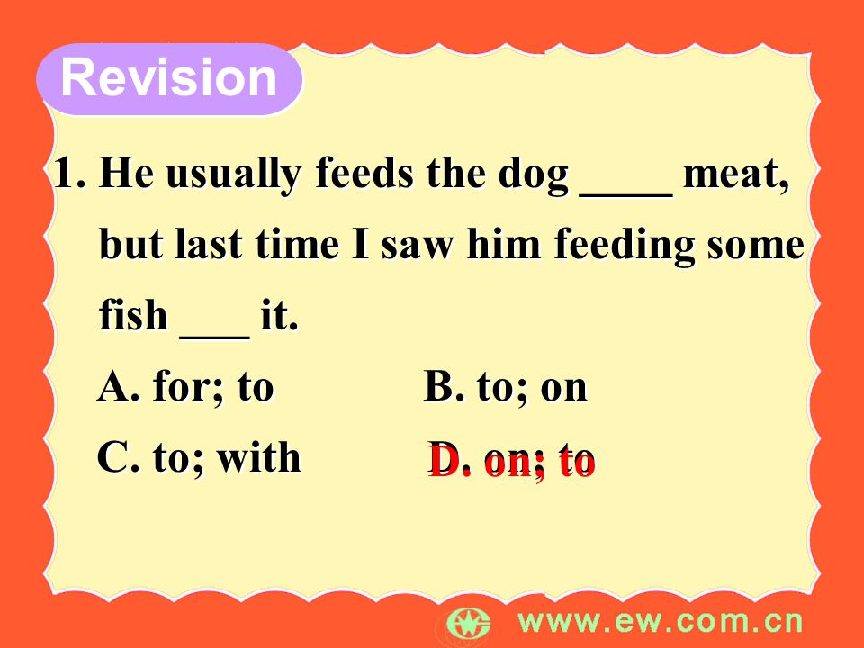 Revision 1. He usually feeds the dog ____ meat, but last time I saw him feeding some fish ___ it.
