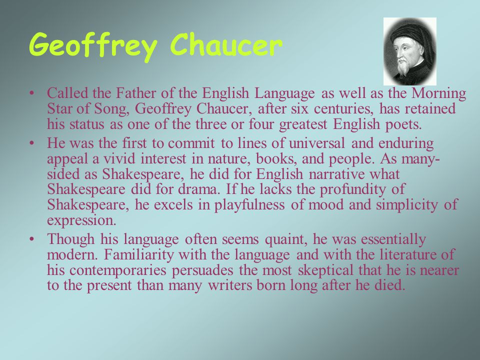 Geoffrey Chaucer Called the Father of the English Language as well as the Morning Star of Song, Geoffrey Chaucer, after six centuries, has retained his status as one of the three or four greatest English poets.