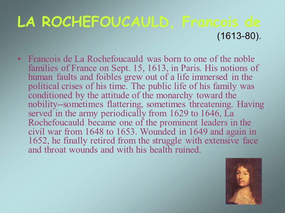 LA ROCHEFOUCAULD, Francois de (1613-80). Francois de La Rochefoucauld was born to one of the noble families of France on Sept. 15, 1613, in Paris. His