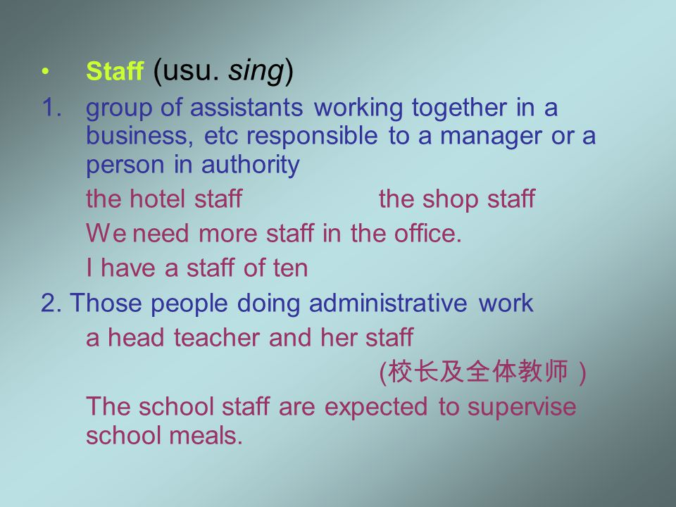 Staff (usu. sing) 1.group of assistants working together in a business, etc responsible to a manager or a person in authority the hotel staffthe shop