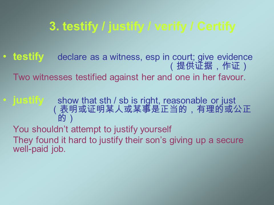 3. testify / justify / verify / Certify testify declare as a witness, esp in court; give evidence (提供证据,作证) Two witnesses testified against her and on