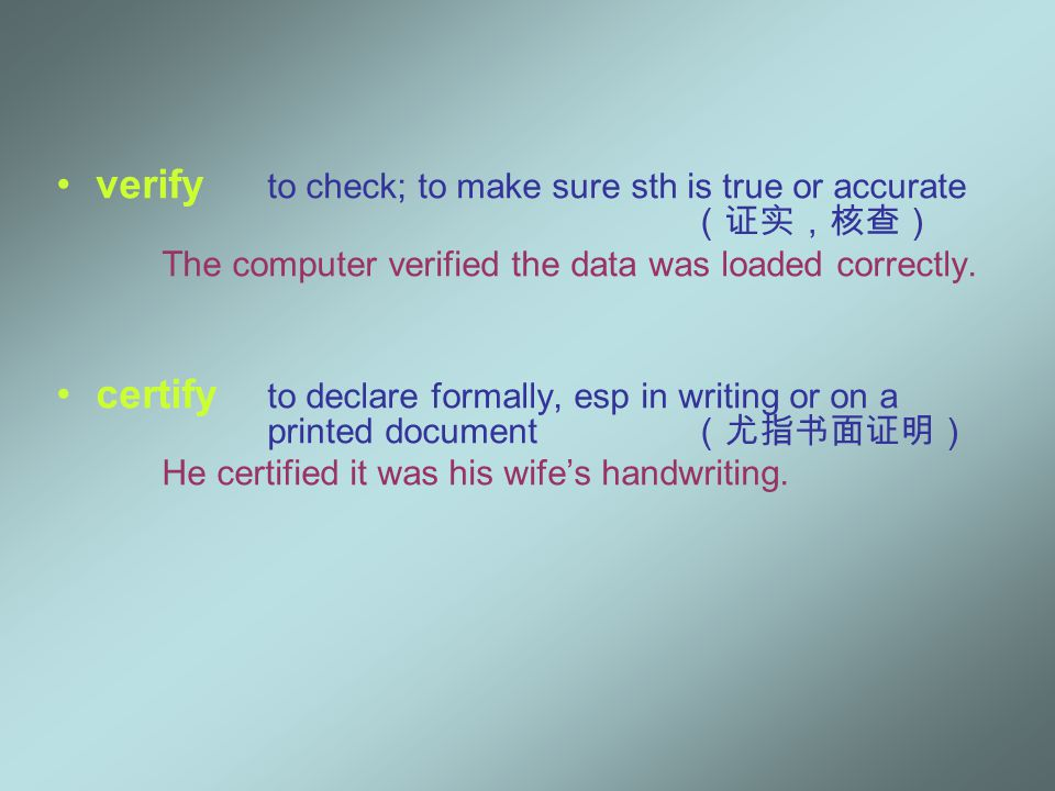 verify to check; to make sure sth is true or accurate (证实,核查) The computer verified the data was loaded correctly.