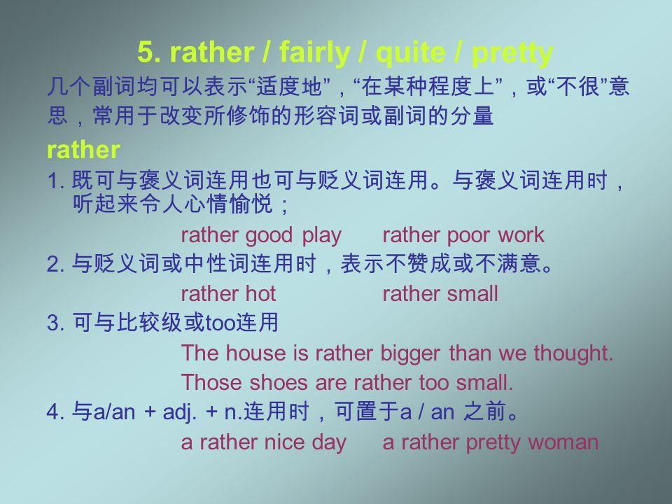 "5. rather / fairly / quite / pretty 几个副词均可以表示 "" 适度地 "" , "" 在某种程度上 "" ,或 "" 不很 "" 意 思,常用于改变所修饰的形容词或副词的分量 rather 1. 既可与褒义词连用也可与贬义词连用。与褒义词连用时, 听起来令人心情愉悦; rat"