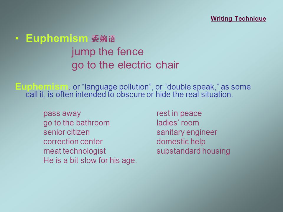 Writing Technique Euphemism 委婉语 jump the fence go to the electric chair Euphemism, or language pollution , or double speak, as some call it, is often intended to obscure or hide the real situation.