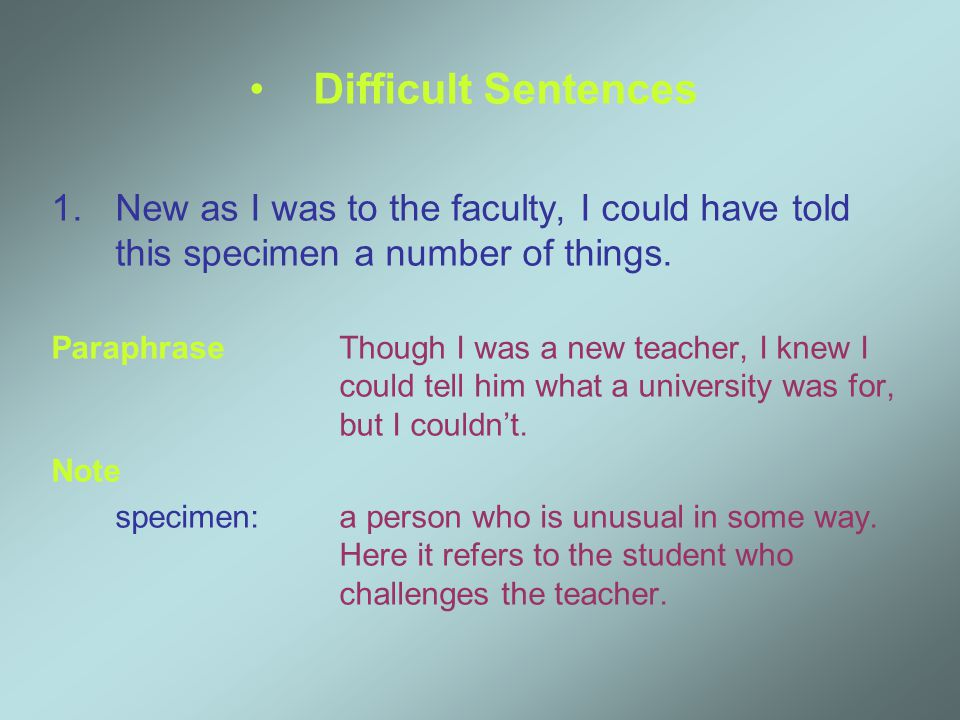 Difficult Sentences 1.New as I was to the faculty, I could have told this specimen a number of things.