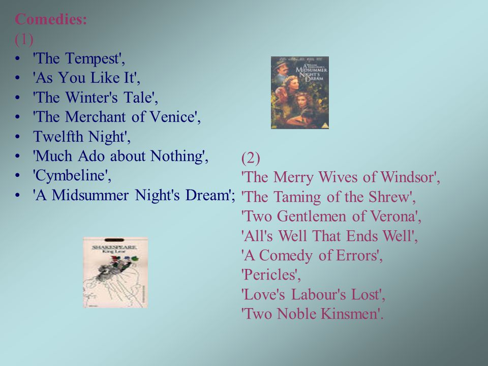 Comedies: (1) The Tempest , As You Like It , The Winter s Tale , The Merchant of Venice , Twelfth Night , Much Ado about Nothing , Cymbeline , A Midsummer Night s Dream ; (2) The Merry Wives of Windsor , The Taming of the Shrew , Two Gentlemen of Verona , All s Well That Ends Well , A Comedy of Errors , Pericles , Love s Labour s Lost , Two Noble Kinsmen .